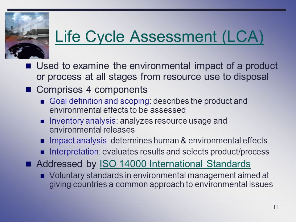 11 Life Cycle Assessment (LCA) Used to examine the environmental impact of a product or process at all stages from resource use to disposal Comprises 4 components Goal definition and scoping: describes the product and environmental effects to be assessed Inventory analysis: analyzes resource usage and environmental releases Impact analysis: determines human & environmental effects Interpretation: evaluates results and selects product/process Addressed by ISO 14000 International StandardsISO 14000 International Standards Voluntary standards in environmental management aimed at giving countries a common approach to environmental issues