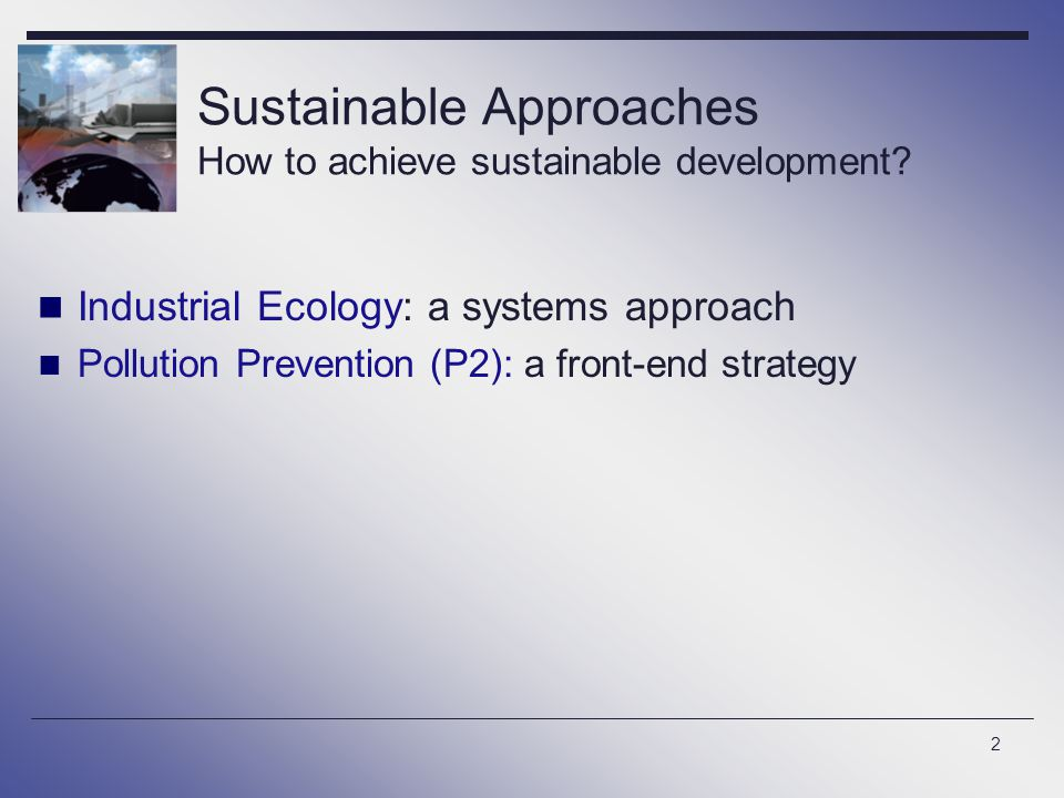 2 Sustainable Approaches How to achieve sustainable development? Industrial Ecology: a systems approach Pollution Prevention (P2): a front-end strateg