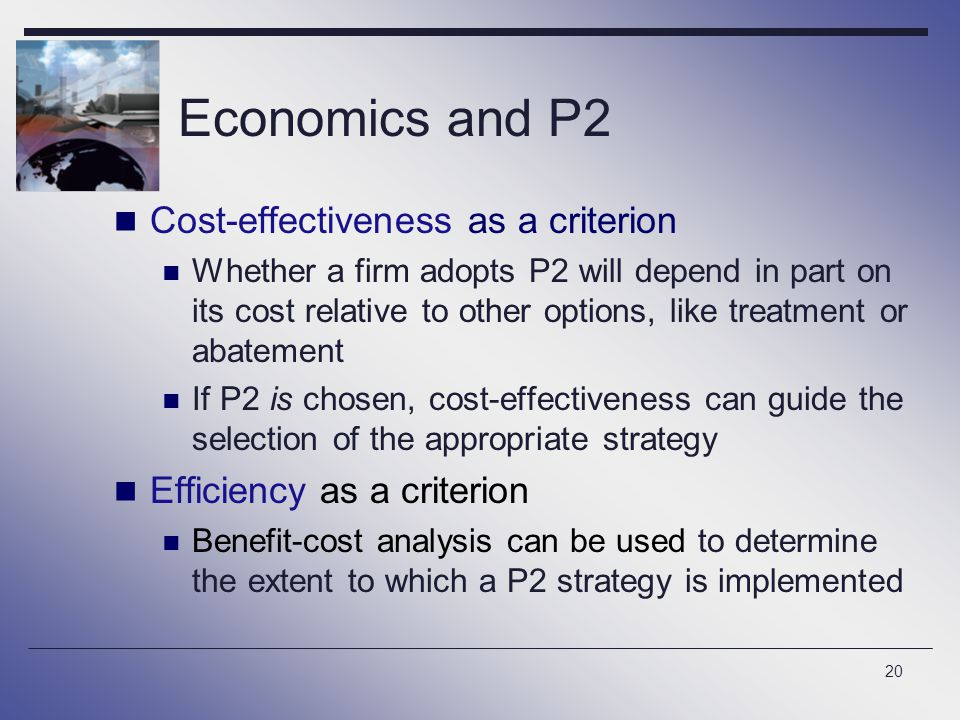 20 Economics and P2 Cost-effectiveness as a criterion Whether a firm adopts P2 will depend in part on its cost relative to other options, like treatment or abatement If P2 is chosen, cost-effectiveness can guide the selection of the appropriate strategy Efficiency as a criterion Benefit-cost analysis can be used to determine the extent to which a P2 strategy is implemented