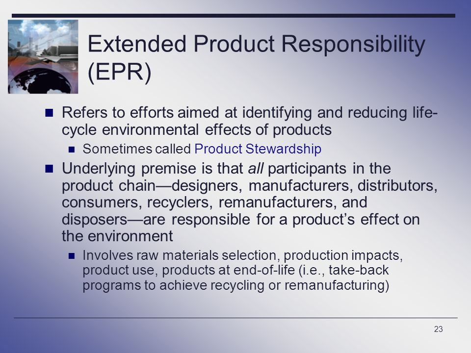 23 Extended Product Responsibility (EPR) Refers to efforts aimed at identifying and reducing life- cycle environmental effects of products Sometimes c