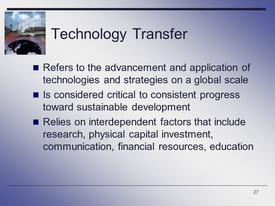 27 Technology Transfer Refers to the advancement and application of technologies and strategies on a global scale Is considered critical to consistent