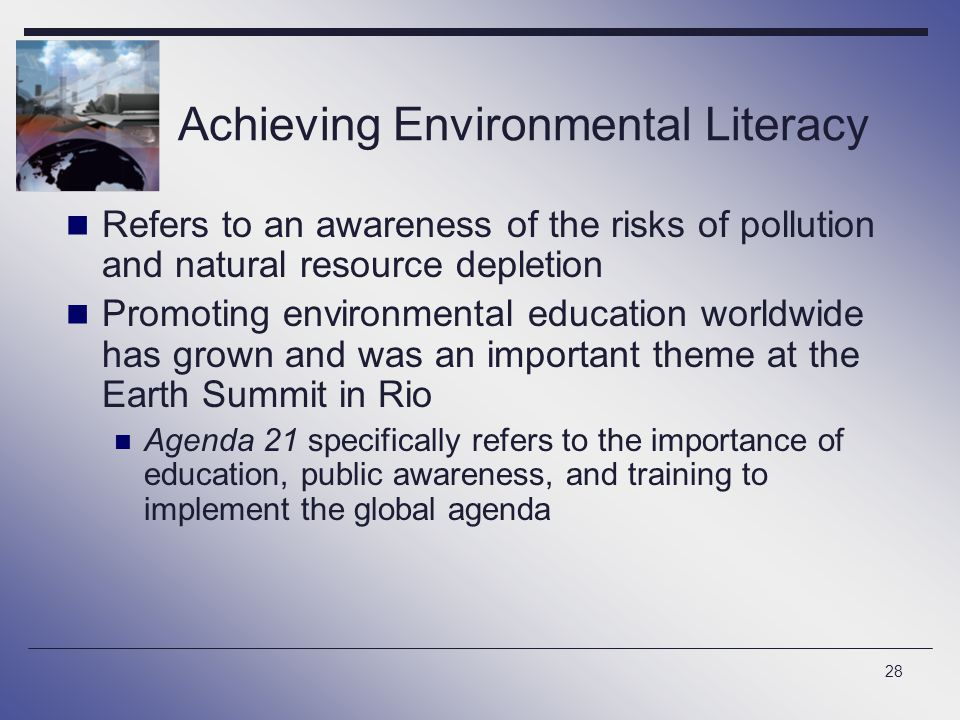 28 Achieving Environmental Literacy Refers to an awareness of the risks of pollution and natural resource depletion Promoting environmental education worldwide has grown and was an important theme at the Earth Summit in Rio Agenda 21 specifically refers to the importance of education, public awareness, and training to implement the global agenda