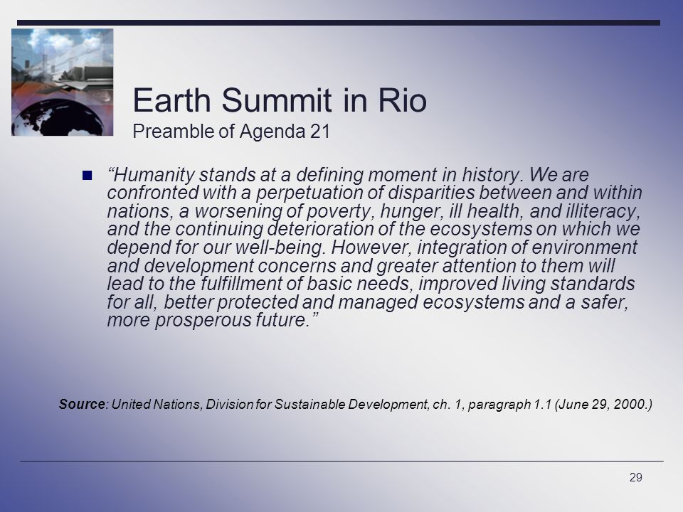 """29 Earth Summit in Rio Preamble of Agenda 21 """"Humanity stands at a defining moment in history. We are confronted with a perpetuation of disparities be"""
