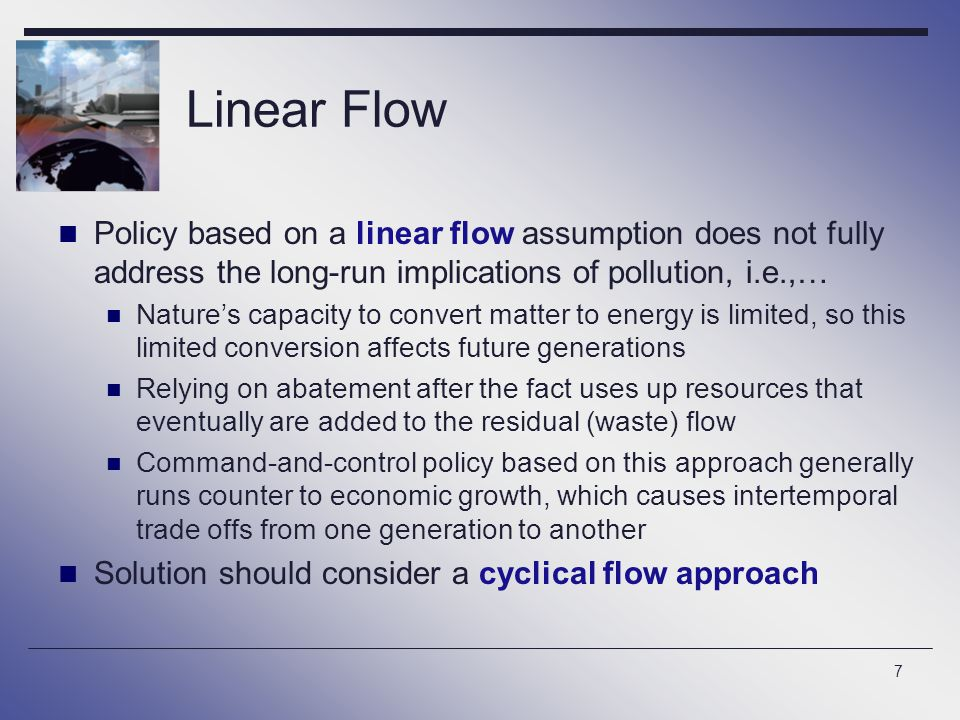 7 Linear Flow Policy based on a linear flow assumption does not fully address the long-run implications of pollution, i.e.,… Nature's capacity to convert matter to energy is limited, so this limited conversion affects future generations Relying on abatement after the fact uses up resources that eventually are added to the residual (waste) flow Command-and-control policy based on this approach generally runs counter to economic growth, which causes intertemporal trade offs from one generation to another Solution should consider a cyclical flow approach