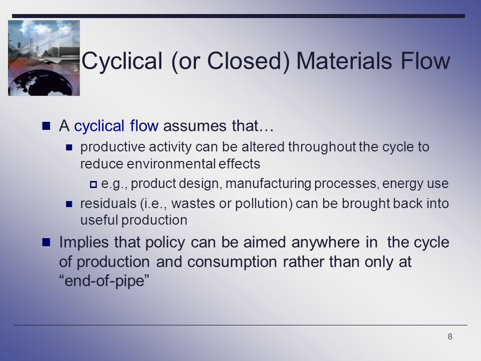 8 Cyclical (or Closed) Materials Flow A cyclical flow assumes that… productive activity can be altered throughout the cycle to reduce environmental ef
