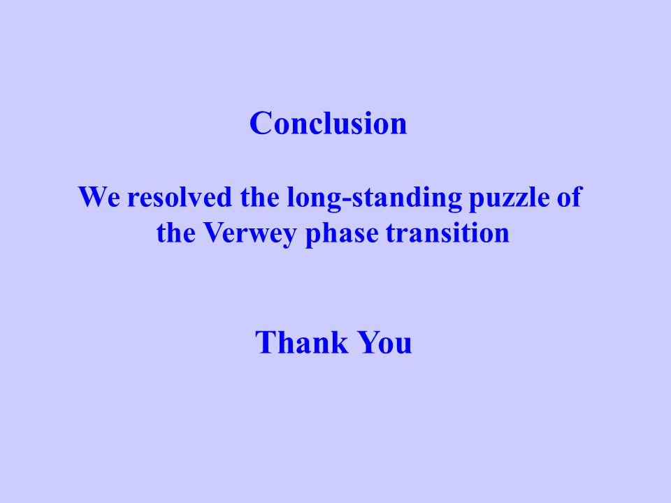 Conclusion We resolved the long-standing puzzle of the Verwey phase transition Thank You