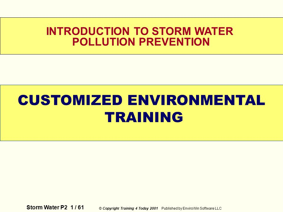 Storm Water P2 1 / 61 © Copyright Training 4 Today 2001 Published by EnviroWin Software LLC WELCOME INTRODUCTION TO STORM WATER POLLUTION PREVENTION CUSTOMIZED ENVIRONMENTAL TRAINING