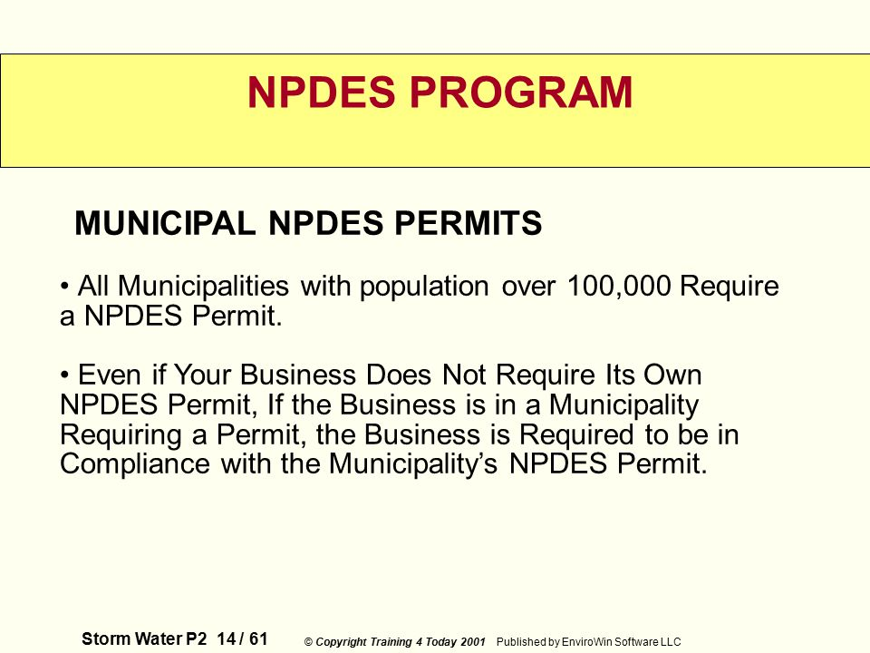 Storm Water P2 14 / 61 © Copyright Training 4 Today 2001 Published by EnviroWin Software LLC NPDES PROGRAM All Municipalities with population over 100,000 Require a NPDES Permit.