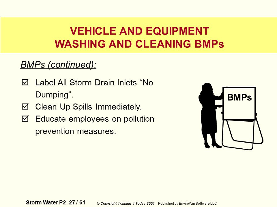 Storm Water P2 27 / 61 © Copyright Training 4 Today 2001 Published by EnviroWin Software LLC VEHICLE AND EQUIPMENT WASHING AND CLEANING BMPs  Label All Storm Drain Inlets No Dumping .