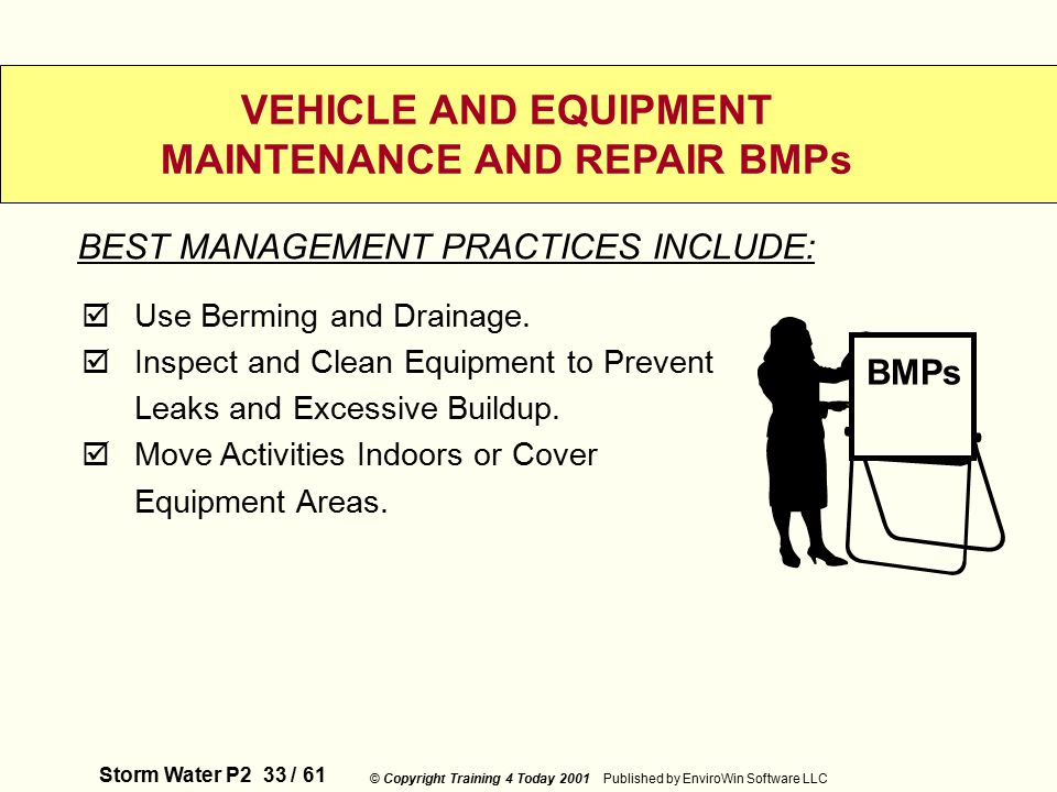 Storm Water P2 33 / 61 © Copyright Training 4 Today 2001 Published by EnviroWin Software LLC VEHICLE AND EQUIPMENT MAINTENANCE AND REPAIR BMPs  Use Berming and Drainage.