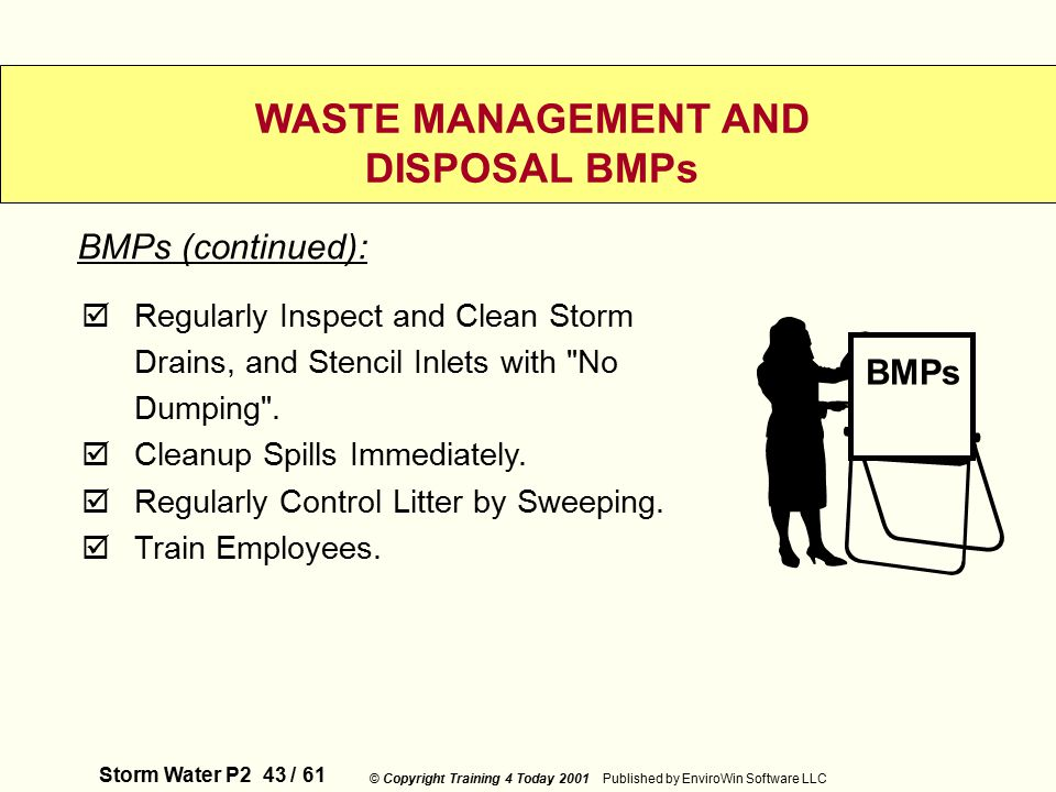 Storm Water P2 43 / 61 © Copyright Training 4 Today 2001 Published by EnviroWin Software LLC WASTE MANAGEMENT AND DISPOSAL BMPs  Regularly Inspect and Clean Storm Drains, and Stencil Inlets with No Dumping .