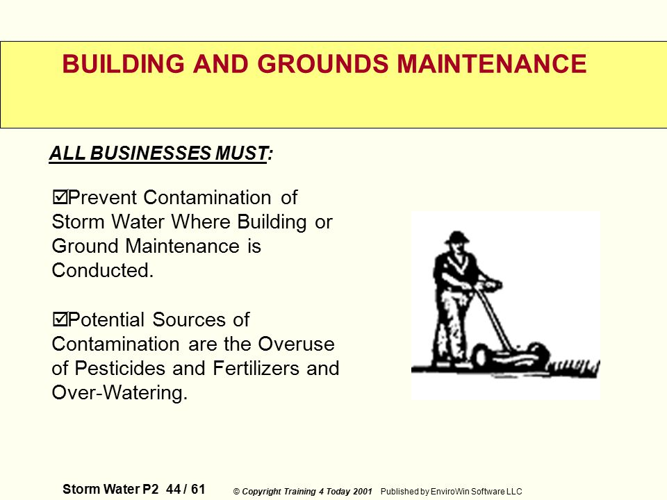 Storm Water P2 44 / 61 © Copyright Training 4 Today 2001 Published by EnviroWin Software LLC BUILDING AND GROUNDS MAINTENANCE  Prevent Contamination of Storm Water Where Building or Ground Maintenance is Conducted.