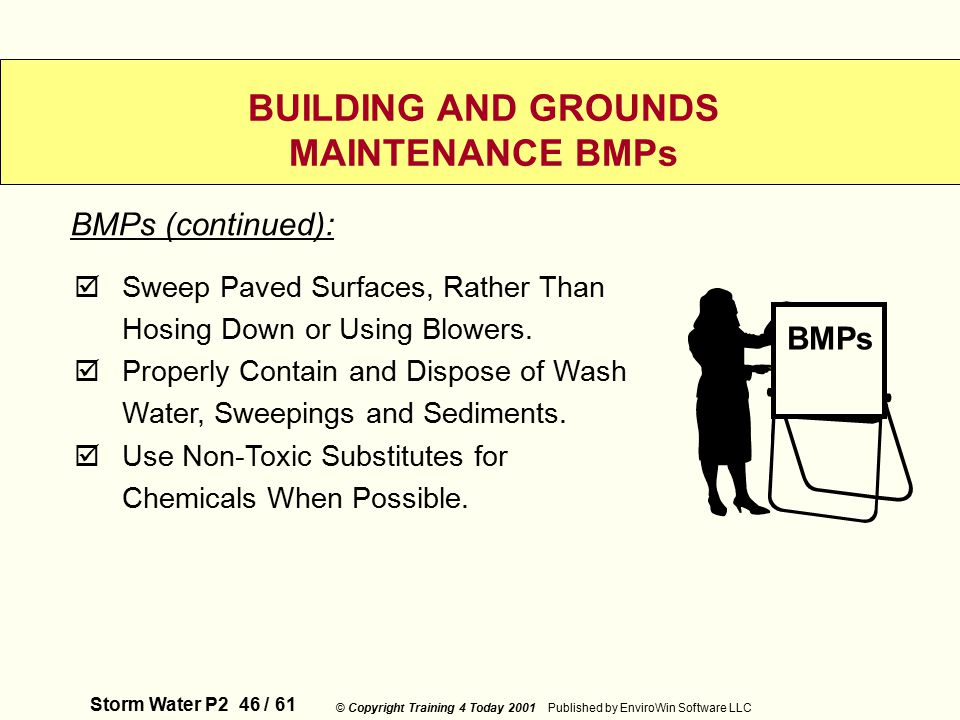 Storm Water P2 46 / 61 © Copyright Training 4 Today 2001 Published by EnviroWin Software LLC BUILDING AND GROUNDS MAINTENANCE BMPs  Sweep Paved Surfaces, Rather Than Hosing Down or Using Blowers.