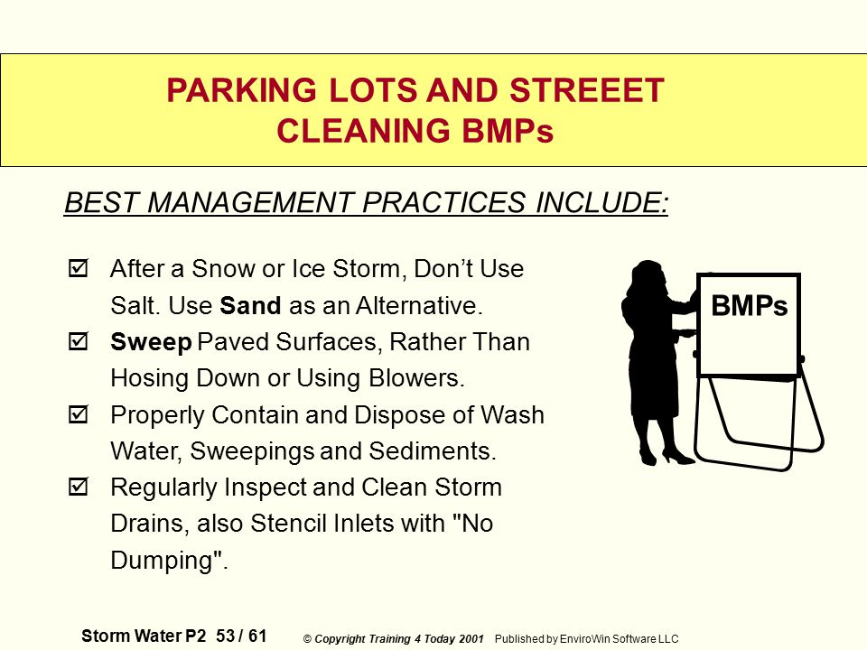 Storm Water P2 53 / 61 © Copyright Training 4 Today 2001 Published by EnviroWin Software LLC PARKING LOTS AND STREEET CLEANING BMPs  After a Snow or Ice Storm, Don't Use Salt.