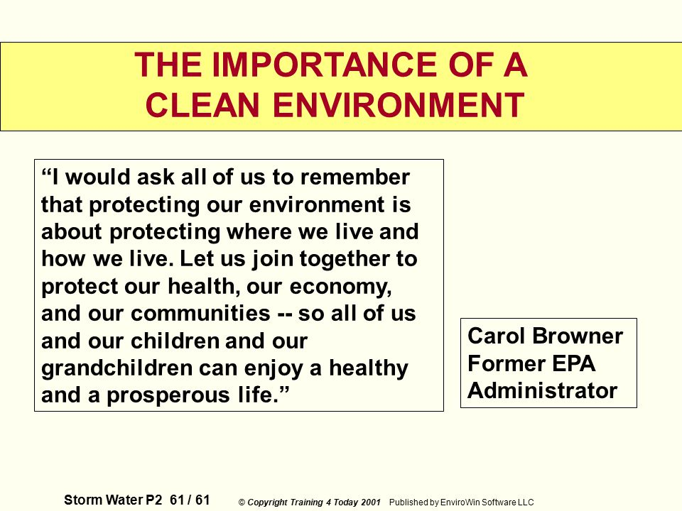 Storm Water P2 61 / 61 © Copyright Training 4 Today 2001 Published by EnviroWin Software LLC THE IMPORTANCE OF A CLEAN ENVIRONMENT I would ask all of us to remember that protecting our environment is about protecting where we live and how we live.