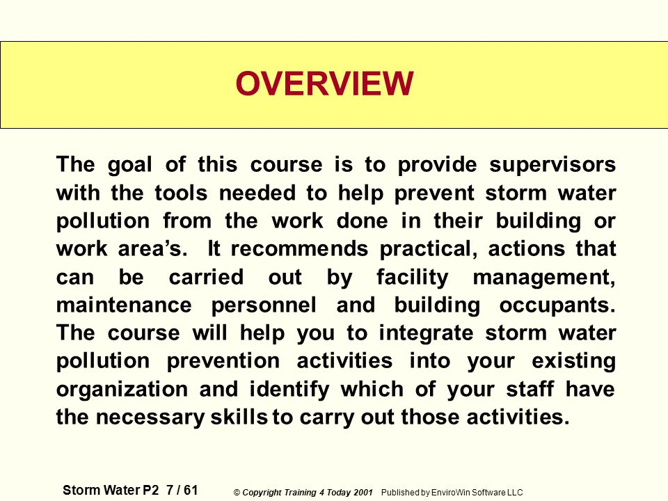 Storm Water P2 7 / 61 © Copyright Training 4 Today 2001 Published by EnviroWin Software LLC The goal of this course is to provide supervisors with the tools needed to help prevent storm water pollution from the work done in their building or work area's.