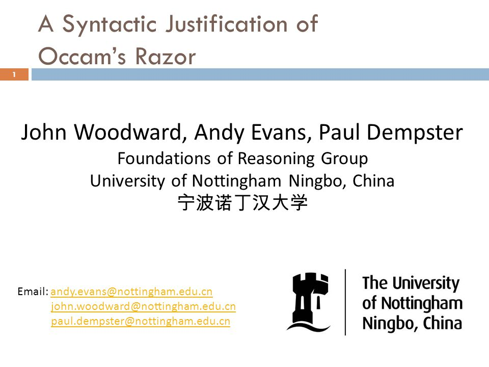 A Syntactic Justification of Occam's Razor 1 John Woodward, Andy Evans, Paul Dempster Foundations of Reasoning Group University of Nottingham Ningbo, China 宁波诺丁汉大学 Email: andy.evans@nottingham.edu.cnandy.evans@nottingham.edu.cn john.woodward@nottingham.edu.cn paul.dempster@nottingham.edu.cn