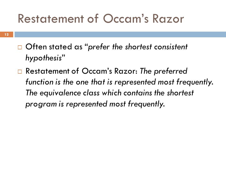 "Restatement of Occam's Razor  Often stated as ""prefer the shortest consistent hypothesis""  Restatement of Occam's Razor: The preferred function is t"