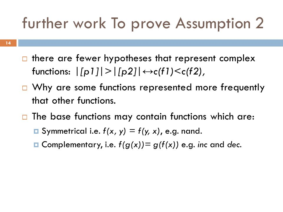 further work To prove Assumption 2  there are fewer hypotheses that represent complex functions: |[p1]|>|[p2]| ↔ c(f1)<c(f2),  Why are some function