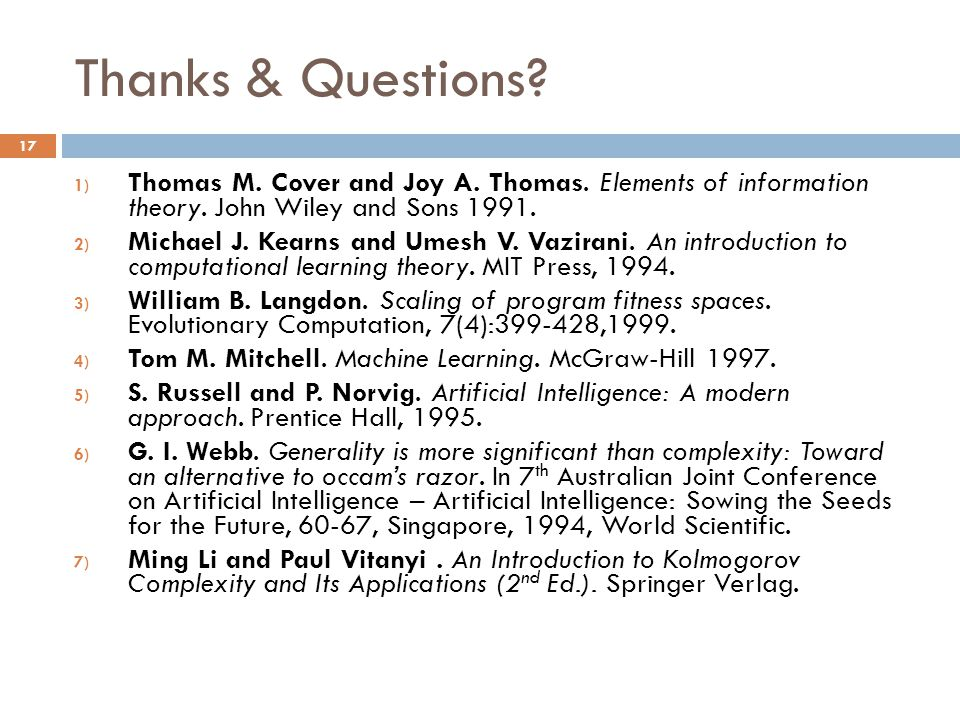 Thanks & Questions? 1) Thomas M. Cover and Joy A. Thomas. Elements of information theory. John Wiley and Sons 1991. 2) Michael J. Kearns and Umesh V.
