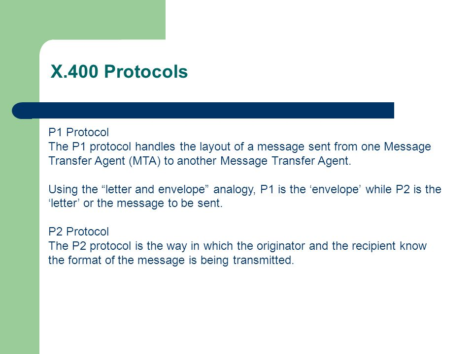 X.400 Protocols P1 Protocol The P1 protocol handles the layout of a message sent from one Message Transfer Agent (MTA) to another Message Transfer Age