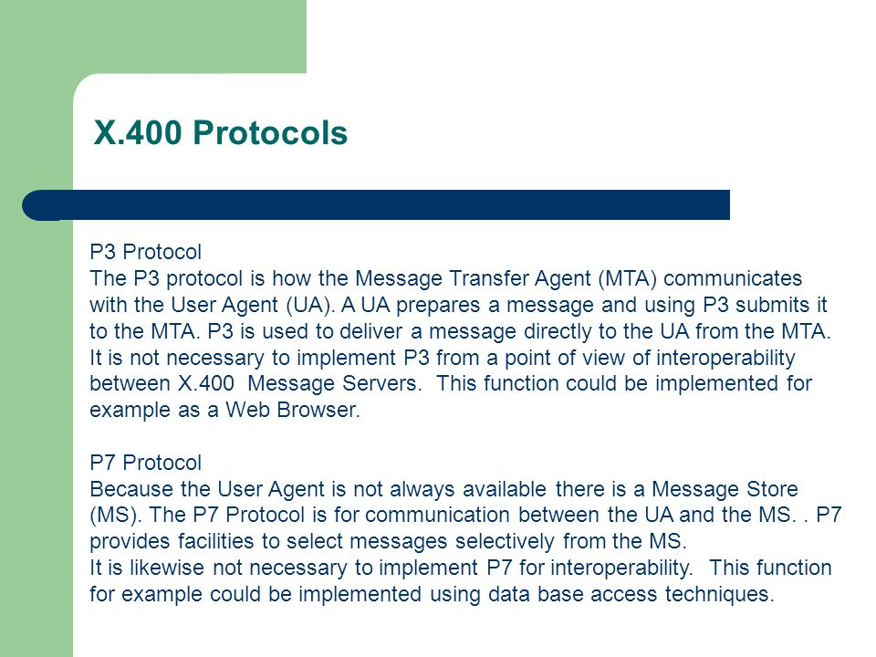 X.400 Protocols P3 Protocol The P3 protocol is how the Message Transfer Agent (MTA) communicates with the User Agent (UA). A UA prepares a message and
