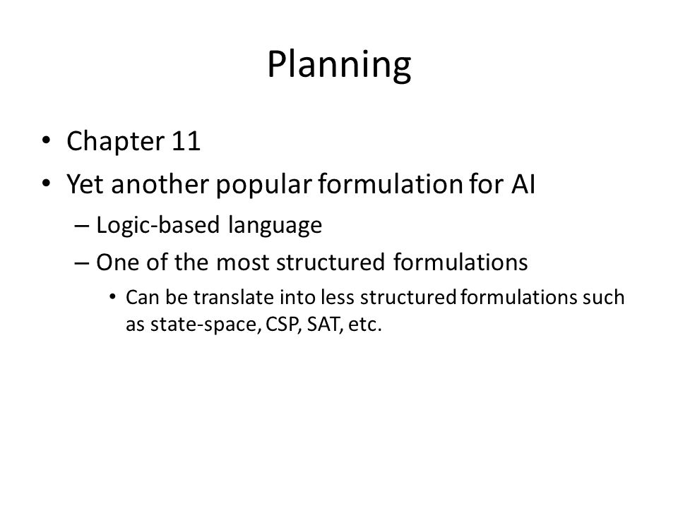 Planning Chapter 11 Yet another popular formulation for AI – Logic-based language – One of the most structured formulations Can be translate into less structured formulations such as state-space, CSP, SAT, etc.