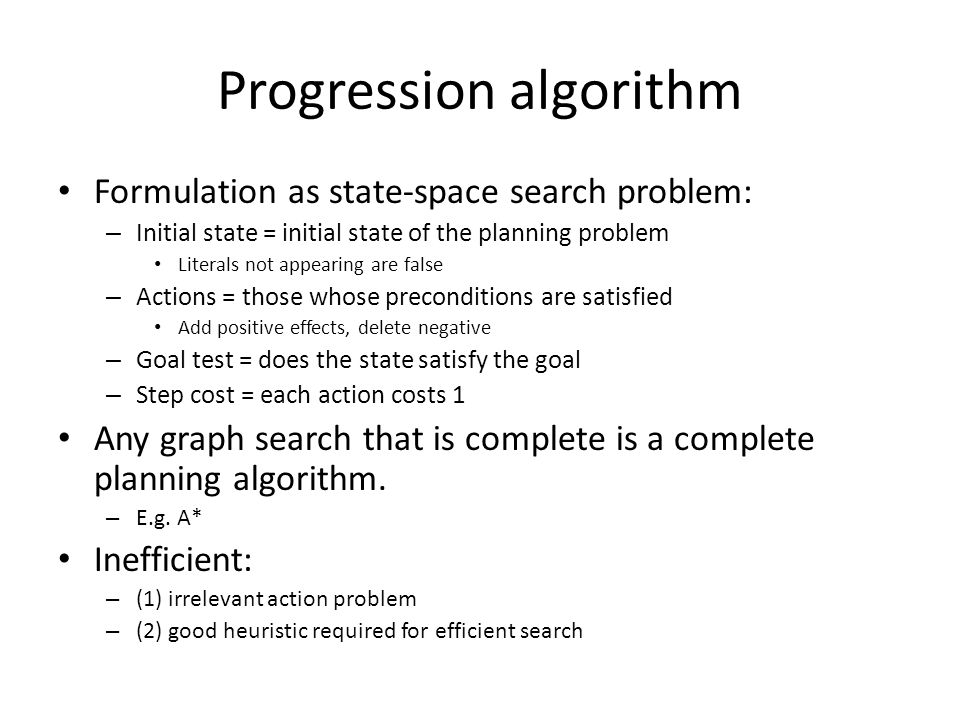 Progression algorithm Formulation as state-space search problem: – Initial state = initial state of the planning problem Literals not appearing are false – Actions = those whose preconditions are satisfied Add positive effects, delete negative – Goal test = does the state satisfy the goal – Step cost = each action costs 1 Any graph search that is complete is a complete planning algorithm.