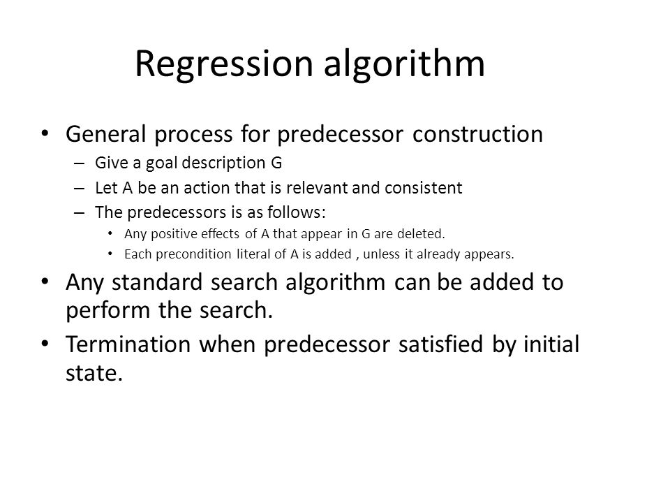 Regression algorithm General process for predecessor construction – Give a goal description G – Let A be an action that is relevant and consistent – The predecessors is as follows: Any positive effects of A that appear in G are deleted.