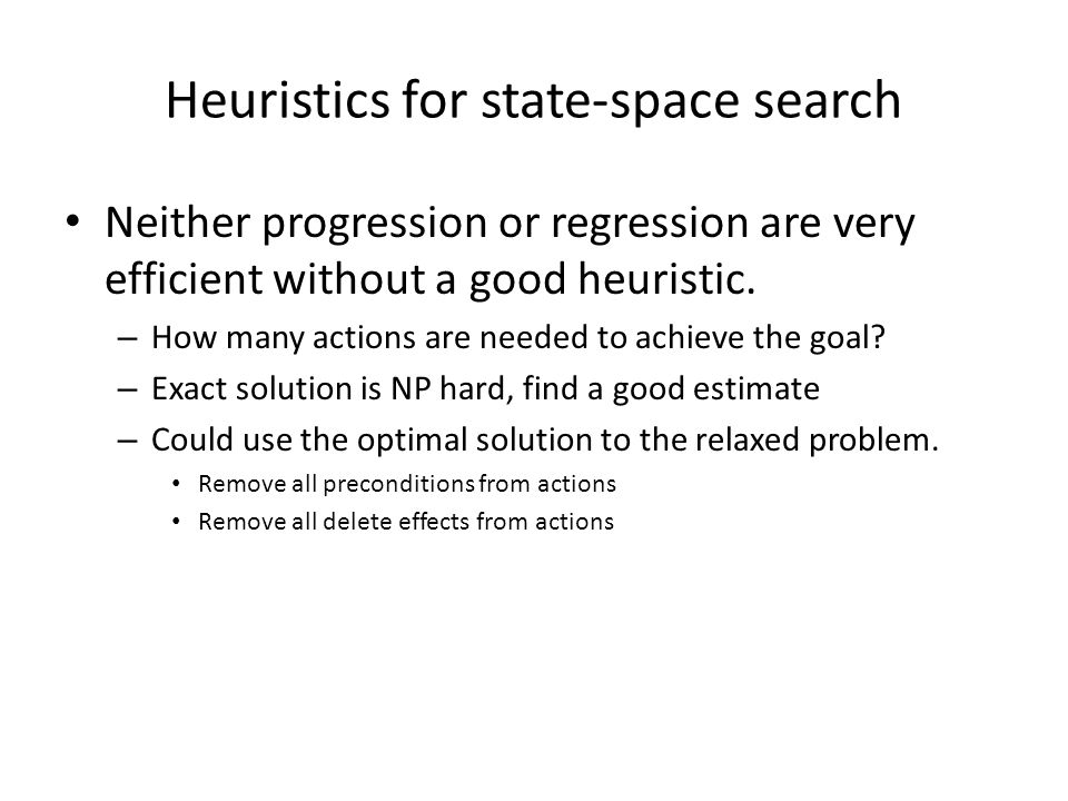 Heuristics for state-space search Neither progression or regression are very efficient without a good heuristic.