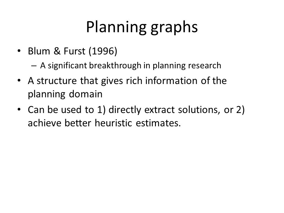 Planning graphs Blum & Furst (1996) – A significant breakthrough in planning research A structure that gives rich information of the planning domain Can be used to 1) directly extract solutions, or 2) achieve better heuristic estimates.
