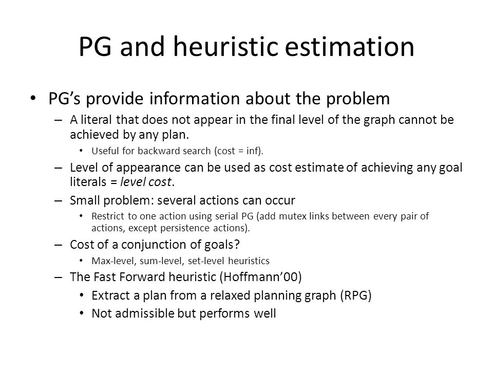 PG and heuristic estimation PG's provide information about the problem – A literal that does not appear in the final level of the graph cannot be achieved by any plan.