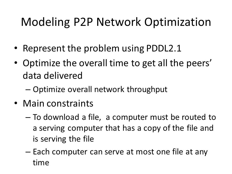 Represent the problem using PDDL2.1 Optimize the overall time to get all the peers' data delivered – Optimize overall network throughput Main constraints – To download a file, a computer must be routed to a serving computer that has a copy of the file and is serving the file – Each computer can serve at most one file at any time