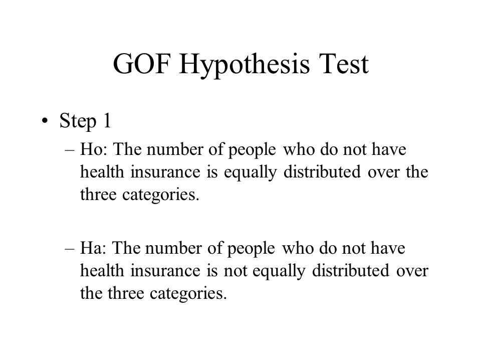 GOF Hypothesis Test Step 1 –Ho: The number of people who do not have health insurance is equally distributed over the three categories. –Ha: The numbe