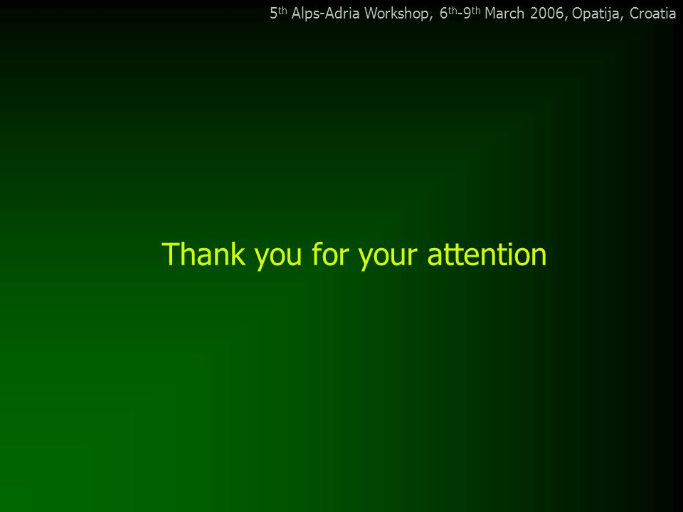 5 th Alps-Adria Workshop, 6 th -9 th March 2006, Opatija, Croatia Thank you for your attention