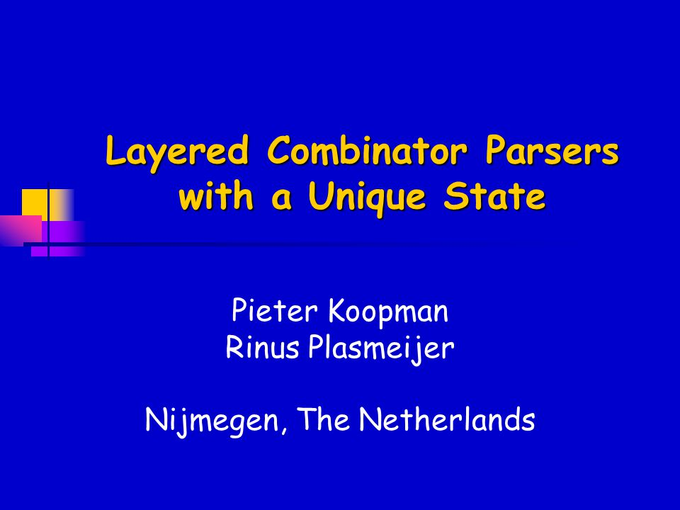 Layered Combinator Parsers with a Unique State Pieter Koopman Rinus Plasmeijer Nijmegen, The Netherlands
