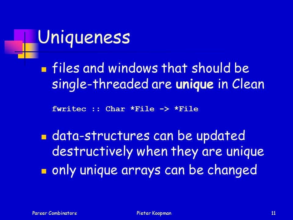 Parser CombinatorsPieter Koopman11 Uniqueness files and windows that should be single-threaded are unique in Clean fwritec :: Char *File -> *File data-structures can be updated destructively when they are unique only unique arrays can be changed