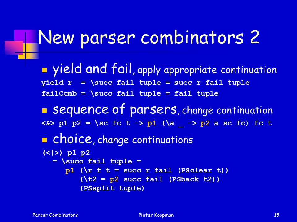 Parser CombinatorsPieter Koopman15 New parser combinators 2 yield and fail, apply appropriate continuation yield r = \succ fail tuple = succ r fail tuple failComb = \succ fail tuple = fail tuple sequence of parsers, change continuation p1 p2 = \sc fc t -> p1 (\a _ -> p2 a sc fc) fc t choice, change continuations ( ) p1 p2 = \succ fail tuple = p1 (\r f t = succ r fail (PSclear t)) (\t2 = p2 succ fail (PSback t2)) (PSsplit tuple)