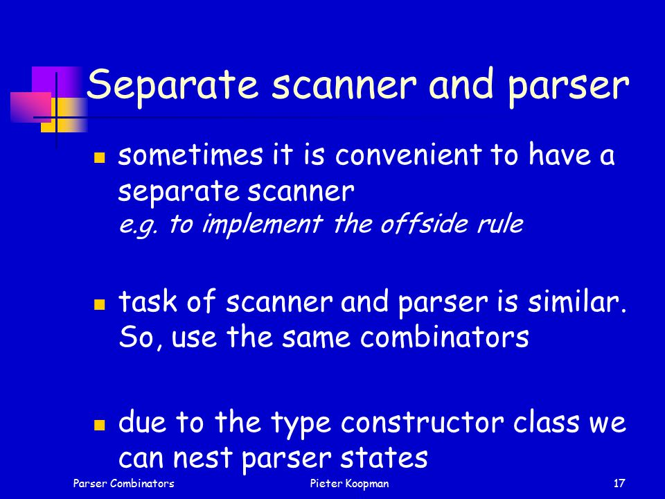 Parser CombinatorsPieter Koopman17 Separate scanner and parser sometimes it is convenient to have a separate scanner e.g.