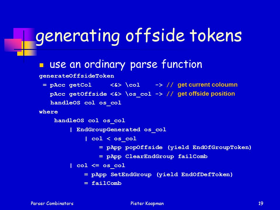 Parser CombinatorsPieter Koopman19 generating offside tokens use an ordinary parse function generateOffsideToken = pAcc getCol \col -> // get current coloumn pAcc getOffside \os_col -> // get offside position handleOS col os_col where handleOS col os_col | EndGroupGenerated os_col | col < os_col = pApp popOffside (yield EndOfGroupToken) = pApp ClearEndGroup failComb | col <= os_col = pApp SetEndGroup (yield EndOfDefToken) = failComb