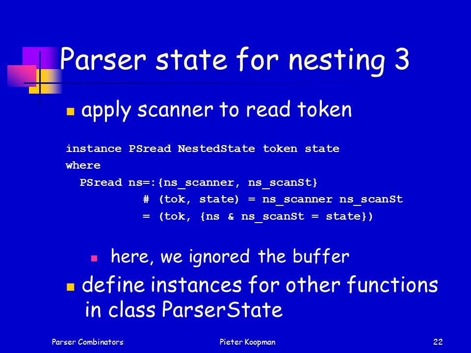 Parser CombinatorsPieter Koopman22 Parser state for nesting 3 apply scanner to read token instance PSread NestedState token state where PSread ns=:{ns_scanner, ns_scanSt} # (tok, state) = ns_scanner ns_scanSt = (tok, {ns & ns_scanSt = state}) here, we ignored the buffer define instances for other functions in class ParserState