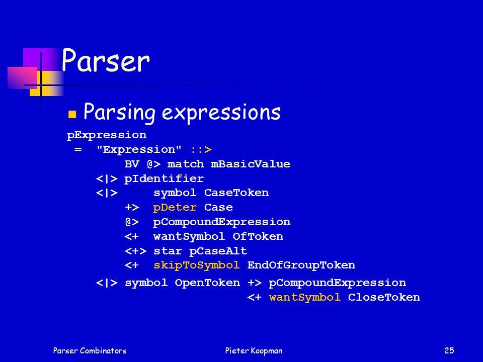 Parser CombinatorsPieter Koopman25 Parser Parsing expressions pExpression = Expression ::> BV @> match mBasicValue pIdentifier symbol CaseToken +> pDeter Case @> pCompoundExpression star pCaseAlt <+ skipToSymbol EndOfGroupToken symbol OpenToken +> pCompoundExpression <+ wantSymbol CloseToken