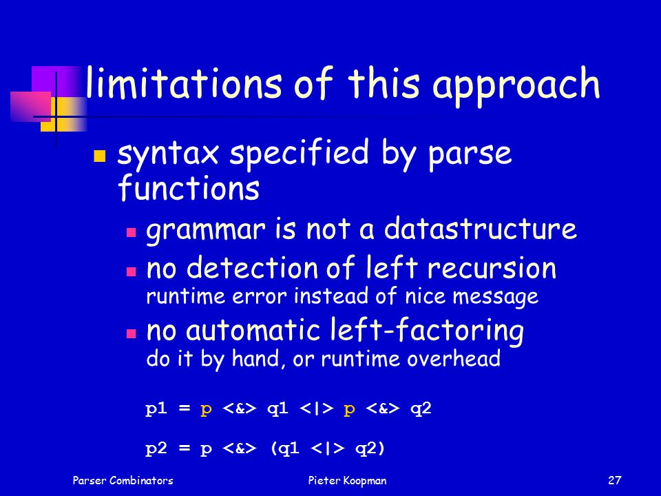Parser CombinatorsPieter Koopman27 limitations of this approach syntax specified by parse functions grammar is not a datastructure no detection of left recursion runtime error instead of nice message no automatic left-factoring do it by hand, or runtime overhead p1 = p q1 p q2 p2 = p (q1 q2)