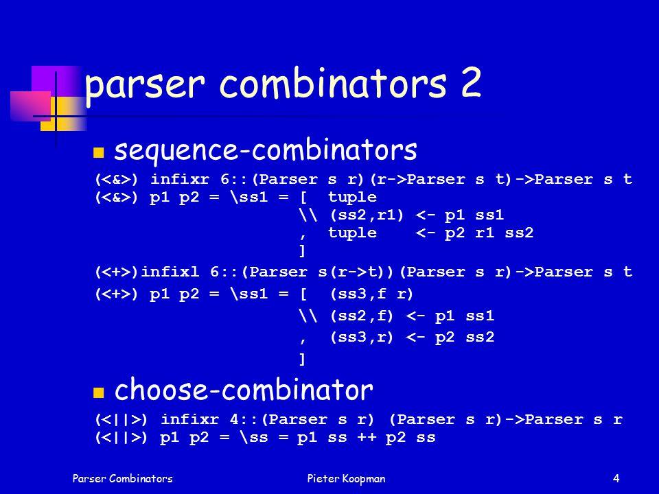 Parser CombinatorsPieter Koopman4 parser combinators 2 sequence-combinators ( ) infixr 6::(Parser s r)(r->Parser s t)->Parser s t ( ) p1 p2 = \ss1 = [ tuple \\ (ss2,r1) <- p1 ss1, tuple <- p2 r1 ss2 ] ( )infixl 6::(Parser s(r->t))(Parser s r)->Parser s t ( ) p1 p2 = \ss1 = [ (ss3,f r) \\ (ss2,f) <- p1 ss1, (ss3,r) <- p2 ss2 ] choose-combinator ( ) infixr 4::(Parser s r) (Parser s r)->Parser s r ( ) p1 p2 = \ss = p1 ss ++ p2 ss