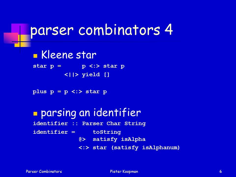 Parser CombinatorsPieter Koopman6 parser combinators 4 Kleene star star p = p star p yield [] plus p = p star p parsing an identifier identifier :: Parser Char String identifier = toString @> satisfy isAlpha star (satisfy isAlphanum)