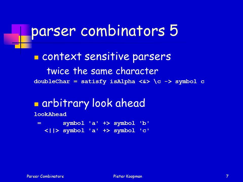 Parser CombinatorsPieter Koopman7 parser combinators 5 context sensitive parsers twice the same character doubleChar = satisfy isAlpha \c -> symbol c arbitrary look ahead lookAhead = symbol a +> symbol b symbol a +> symbol c