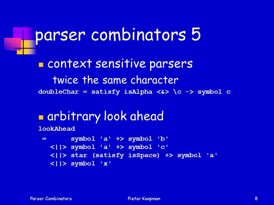 Parser CombinatorsPieter Koopman8 parser combinators 5 context sensitive parsers twice the same character doubleChar = satisfy isAlpha \c -> symbol c arbitrary look ahead lookAhead = symbol a +> symbol b symbol a +> symbol c star (satisfy isSpace) +> symbol a symbol x