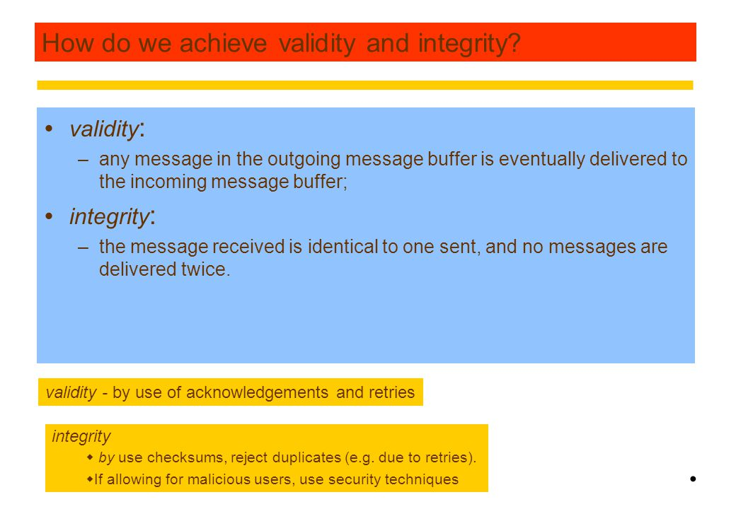 14 Reliability of one-to-one communication  validity : –any message in the outgoing message buffer is eventually delivered to the incoming message buffer;  integrity : –the message received is identical to one sent, and no messages are delivered twice.