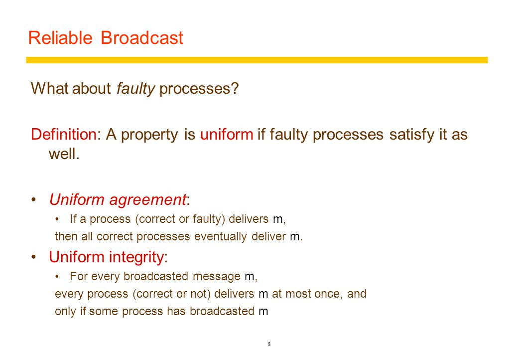 Reliable Broadcast Three conditions sameAgreement: all correct processes eventually deliver same set of messages all messagesValidity: set of messages delivered by correct processes includes all messages broadcasted by correct processes at most once actually broadcastedIntegrity: each correct process P delivers a message from correct process Q at most once, and only if Q actually broadcasted it 7