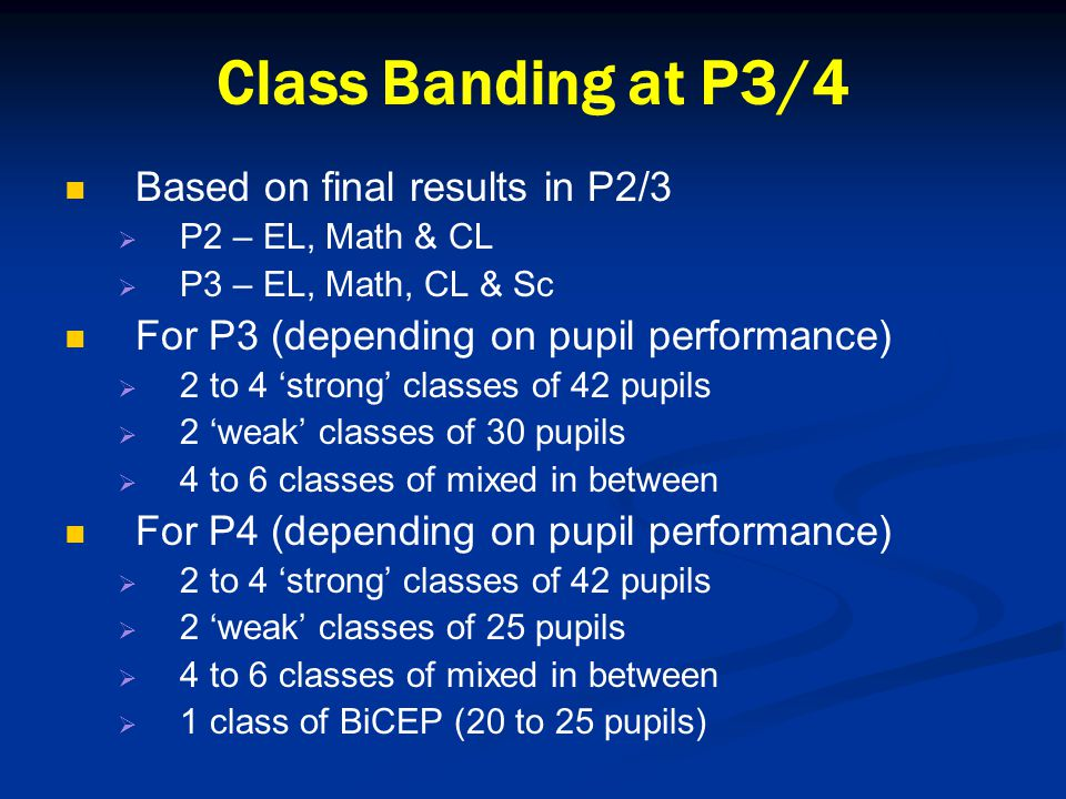 Class Banding at P3/4 Based on final results in P2/3   P2 – EL, Math & CL   P3 – EL, Math, CL & Sc For P3 (depending on pupil performance)   2 to 4 'strong' classes of 42 pupils   2 'weak' classes of 30 pupils   4 to 6 classes of mixed in between For P4 (depending on pupil performance)   2 to 4 'strong' classes of 42 pupils   2 'weak' classes of 25 pupils   4 to 6 classes of mixed in between   1 class of BiCEP (20 to 25 pupils)